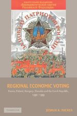 Regional Economic Voting : Russia, Poland, Hungary, Slovakia, and the Czech Republic, 1990-1999 - Joshua A. Tucker