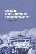Taxation, Wage Bargaining, and Unemployment : Cambridge Studies in Comparative Politics (Paperback) - Isabela Mares