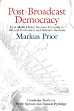 Post-broadcast Democracy : How Media Choice Increases Inequality in Political Involvement and Polarizes Elections - Markus Prior