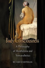 Body Consciousness : A Philosophy of Mindfulness and Somaesthetics - Richard Shusterman