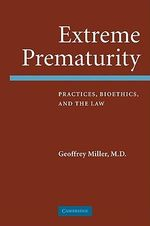 Extreme Prematurity : Practices, Bioethics and the Law - Geoffrey Miller