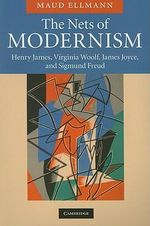 The Nets of Modernism : Henry James, Virginia Woolf, James Joyce, and Sigmund Freud - Maud Ellmann