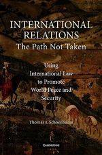 International Relations : The Path Not Taken :Using International Law to Promote World Peace and Security - Thomas J. Schoenbaum