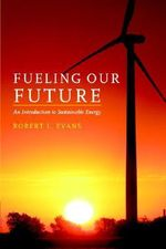 Fueling Our Future : An Introduction to Sustainable Energy - Robert L. Evans