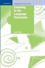Listening in the Language Classroom : Cambridge Language Teaching Library - John Field