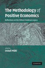 The Methodology of Positive Economics : Reflections on the Milton Friedman Legacy