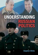 Understanding Russian Politics : The Management of a Postcommunist Society - Stephen White