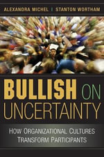 Bullish on Uncertainty : How Organizational Cultures Transform Participants - Alexandra Michel
