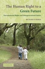 The Human Right to a Green Future : Environmental Rights and Intergenerational Justice - Richard P. Hiskes