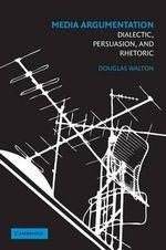 Media Argumentation : Dialectic, Persuasion and Rhetoric - Douglas Walton