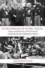 To the Threshold of Power, 1922/33, Volume I : Origins and Dynamics of the Fascist and National Socialist Dictatorships - Macgregor Knox