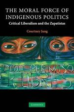 The Moral Force of Indigenous Politics : Critical Liberalism and the Zapatistas - Courtney Jung