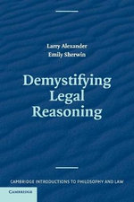 Demystifying Legal Reasoning : Morality, Rules and the Dilemmas of Law - Larry Alexander