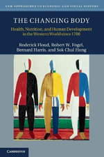 The Changing Body : Health, Nutrition, and Human Development in the Western World Since 1700 - Roderick Floud