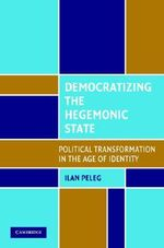 Democratizing the Hegemonic State : Political Transformation in the Age of Identity - Ilan Peleg