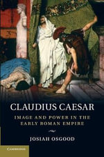 Claudius Caesar : Image and Power in the Early Roman Empire - Josiah Osgood