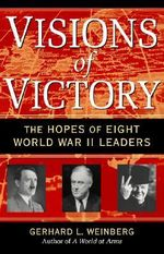 Visions of Victory : The Hopes of Eight World War II Leaders - Gerhard L. Weinberg