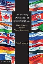 The Evolving Dimensions of International Law : Hard Choices for the World Community - John F. Murphy
