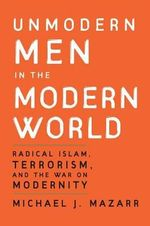 Unmodern Men in the Modern World : Radical Islam, Terrorism, and the War on Modernity - Michael J. Mazarr