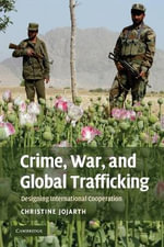 Crime, War and Global Trafficking : Designing International Cooperation - Christine Jojarth