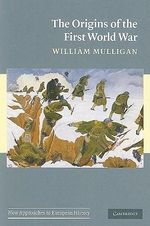 The Origins of the First World War : New Approaches to European History - William Mulligan