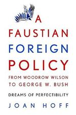 A Faustian Foreign Policy from Woodrow Wilson to George W. Bush : Dreams of Perfectibility - Joan Hoff