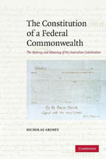 The Constitution of a Federal Commonwealth : The Making and Meaning of the Australian Constitution - Nicholas Aroney