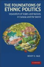 The Foundations of Ethnic Politics : Separatism of States and Nations in Eurasia and the World - Henry E. Hale