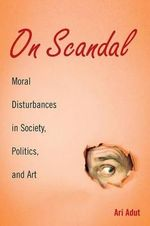 On Scandal : Moral Disturbances in Society, Politics, and Art - Ari Adut
