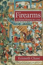 Firearms : A Global History to 1700 - Kenneth  Chase