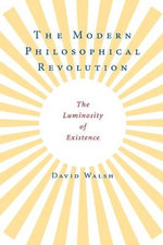 The Modern Philosophical Revolution : The Luminosity of Existence - David Walsh