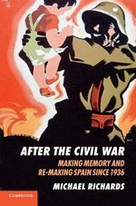 After the Civil War : Making Memory and Re-making Spain Since 1936 - Michael Richards