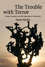 The Trouble with Terror : Liberty, Security and the Response to Terrorism - Tamar Meisels