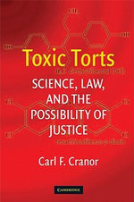 Toxic Torts : Science, Law and the Possibility of Justice - Carl F. Cranor