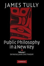 Public Philosophy in a New Key : Volume 1, Democracy and Civic Freedom - James Tully