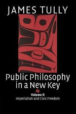 Public Philosophy in a New Key : Volume 2, Imperialism and Civic Freedom: Imperialism and Civic Freedom v. 2 - James Tully