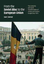 From the Soviet Bloc to the European Union : The Economic and Social Transformation of Central and Eastern Europe Since 1973 - Ivan T. Berend