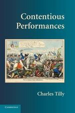 Contentious Performances : Cambridge Studies in Contentious Politics - Charles Tilly
