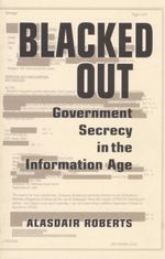 Blacked Out : Government Secrecy in the Information Age - Alasdair Roberts