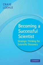 Becoming a Successful Scientist : Strategic Thinking for Scientific Discovery - Craig Loehle