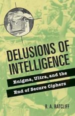 Delusions of Intelligence : Enigma, Ultra, and the End of Secure Ciphers - R.A. Ratcliff