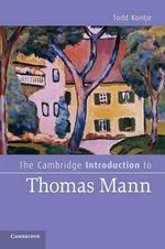 The Cambridge Introduction to Thomas Mann : Cambridge Introductions to Literature - Todd Kontje