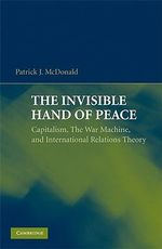 The Invisible Hand of Peace : Capitalism, the War Machine, and International Relations Theory - Patrick J. McDonald