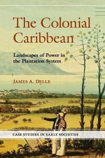 The Colonial Caribbean : Landscapes of Power in Jamaica's Plantation System - James A. Delle