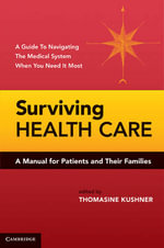 Surviving Health Care : A Manual for Patients and Their Families - A Guide To Navigating The Medical System When You Need It Most