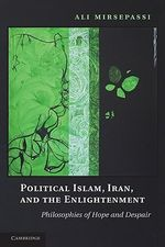 Political Islam, Iran, and the Enlightenment : Philosophies of Hope and Despair - Ali Mirsepassi