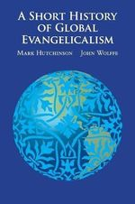 A Short History of Global Evangelicalism - Mark Hutchinson