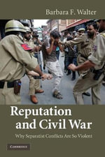 Reputation and Civil War : Why Separatist Conflicts Are So Violent - Barbara F. Walter