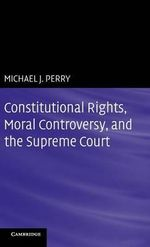 Constitutional Rights, Moral Controversy, and the Supreme Court - Michael J. Perry