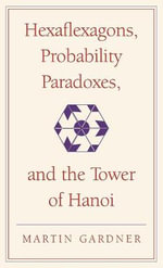 Hexaflexagons, Probability Paradoxes and the Tower of Hanoi : Martin Gardner's First Book of Mathematical Puzzles and Games - Martin Gardner